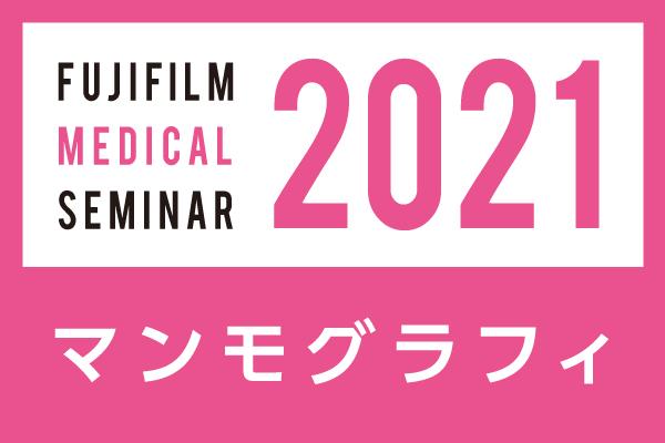 富士フイルムメディカルWEBセミナー2021 デジタルマンモグラフィ エクセレントカンファレンス